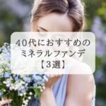 40代が選ぶ!ミネラルファンデーションおすすめランキング3選【アラフォー】